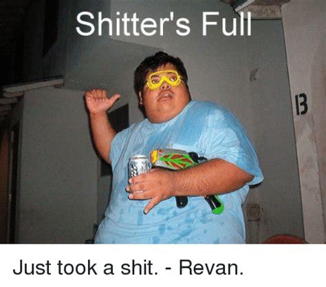 Shitters Full Meme - shitter s full just took a shit revan meme on me me
