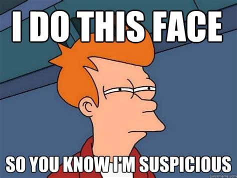 Suspicious Meme - i do this face so you know i m suspicious futurama fry