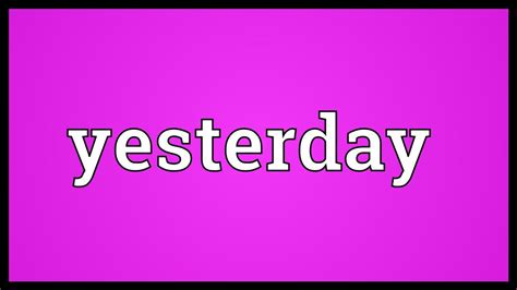To Yesterday yesterday meaning