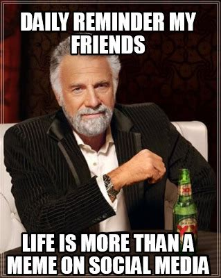 Daily Meme - meme creator daily reminder my friends life is more than