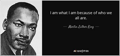 i am martin luther martin luther king jr quote i am what i am because of who we all
