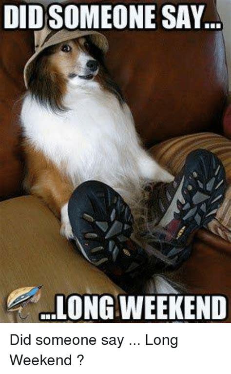 Long Weekend Meme - didsomeone say long weekend did someone say long weekend