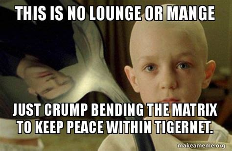 There Is No Spoon Meme - this is no lounge or mange just crump bending the matrix