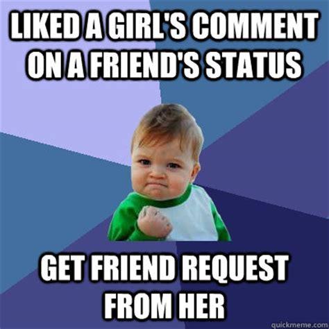 Friend Request Meme - liked a girl s comment on a friend s status get friend
