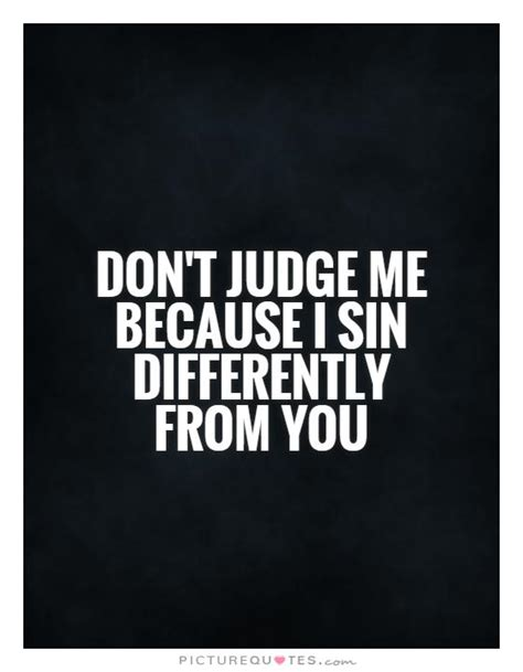Don T Judge Me Quotes by Don T Judge Me Because I Differently From You
