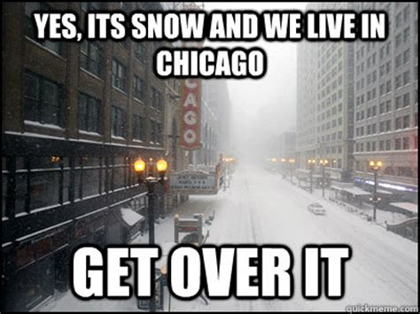 Chicago Memes - yes its snow and we live in chicago get over it misc
