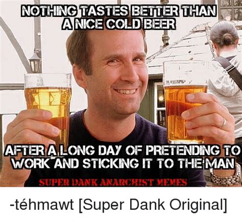 Beer Meme Guy - nothingtastes better than a nice cold beer after along day