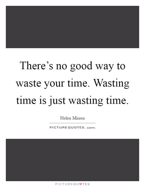 There's no good way to waste your time. Wasting time is