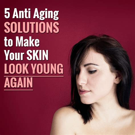 Create Skin That Acts Younger by 5 Anti Aging Solutions To Make Your Skin Look Again