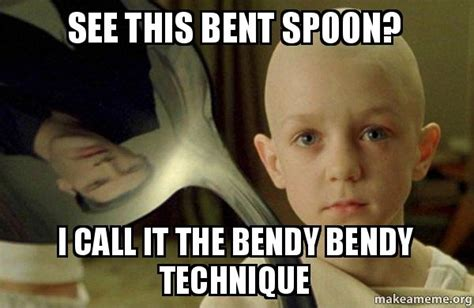 There Is No Spoon Meme - see this bent spoon i call it the bendy bendy technique