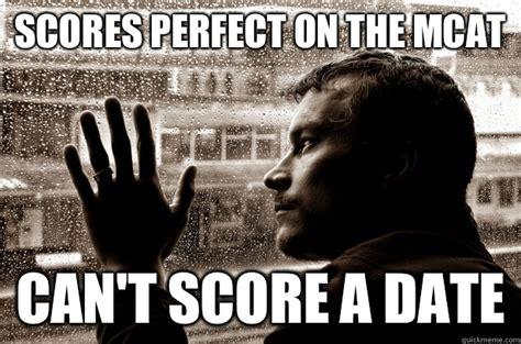 Perfect Date Meme - scores perfect on the mcat can t score a date over