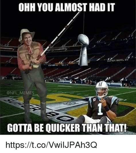 You Gotta Be Quicker Than That Meme - ohh you almost had it super bowl so memes gotta be quicker than that httpstcovwiijpah3q