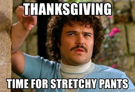 Stretchy Pants Meme - thanksgiving time for stretchy pants jack nacho libre