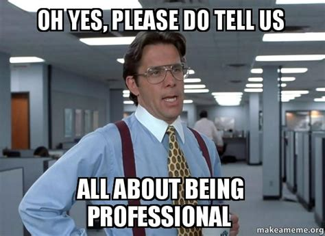 professional meme oh yes do tell us all about being professional