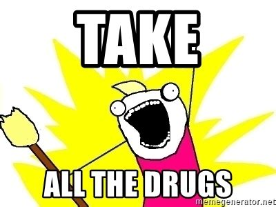 Take All The Drugs Meme - how much more drugs and alcohol do i have to take before