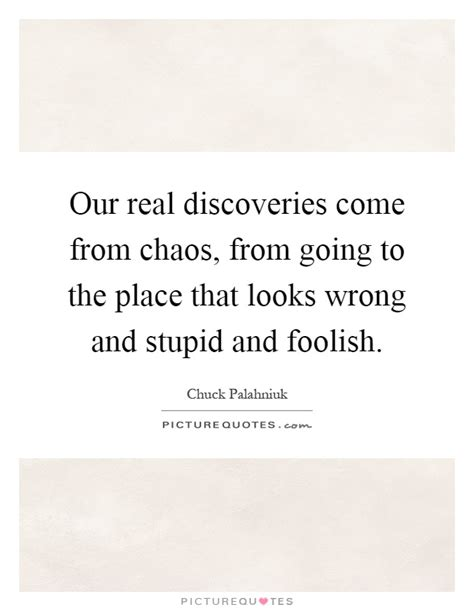 A Place Looks Stupid Our Real Discoveries Come From Chaos From Going To The Place Picture Quotes