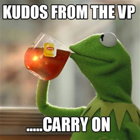 Carry On Meme - meme creator kudos from the vp carry on meme