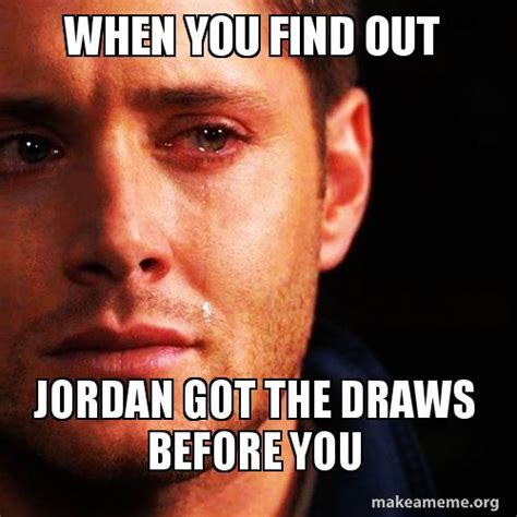 when you find out jordan got the draws before you make a