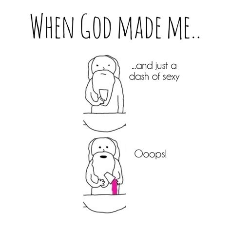 How God Made Me Meme - when god made me just a dash of sexy oops haha