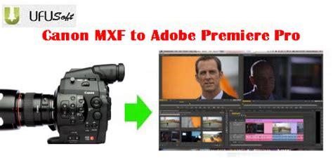 adobe premiere cs6 mxf import convert edit canon eos c300 mxf to mpg mov for adobe
