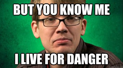 Danger Zone Meme - hank green lives for danger memes quickmeme