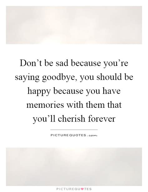 10 You Should Be Glad You Dont by Don T Be Sad Because You Re Saying Goodbye You