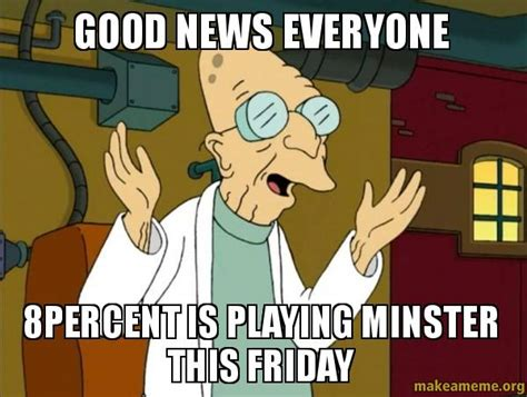 Good News Meme - good news everyone 8percent is playing minster this friday make a meme