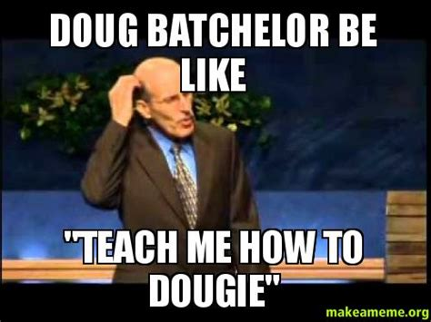 Doug Meme - doug batchelor be like quot teach me how to dougie quot make a