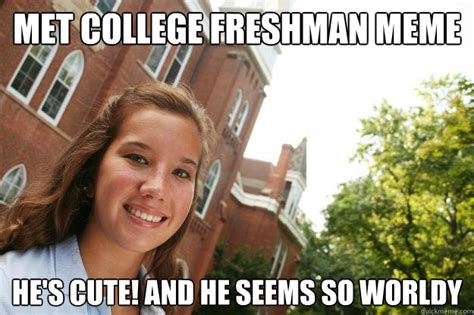 Meme Girls - met college freshman meme he s cute and he seems so