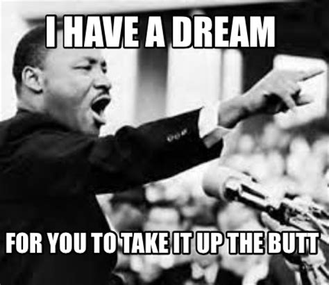 I Have A Dream Meme - meme creator i have a dream for you to take it up the