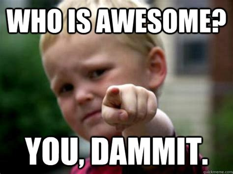 Awesome Meme - who is awesome you dammit baby pointing quickmeme