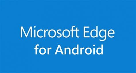microsoft explorer for android 有消息指 microsoft 正測試 android 版 edge 瀏覽器 智域國際股份有限公司