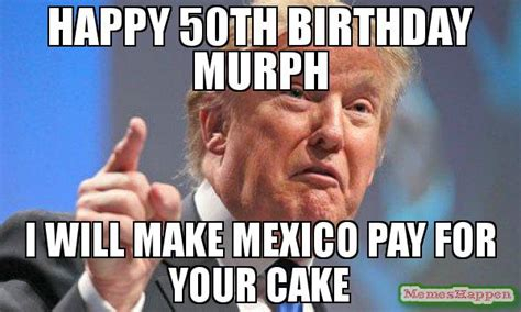 50th Birthday Meme - happy 50th birthday murph i will make mexico pay for your