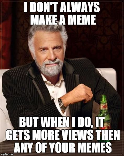 Make Your Own I Dont Always Meme - the most interesting man in the world meme imgflip