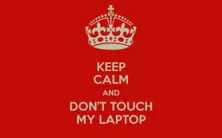 keep calm and don t touch my laptop keep calm and carry