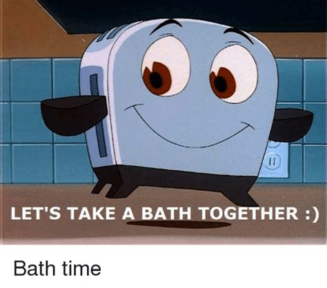 Lets Get And Take A Bath dank memes memes of 2016 on sizzle click