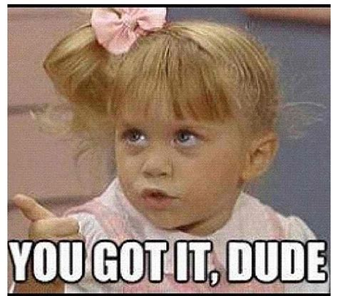 full house you got it dude 1000 images about you got it dude on pinterest michelle tanner full house and