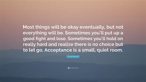 The Place It Will Be Okay Cheryl Strayed Quote Most Things Will Be Okay Eventually But Not Everything Will Be