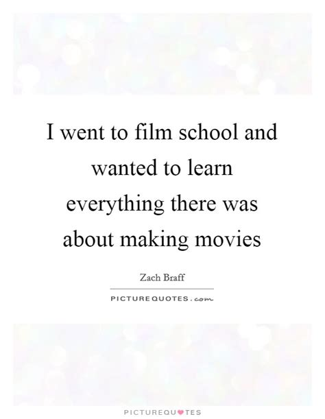 quotes film wanted i went to film school and wanted to learn everything there