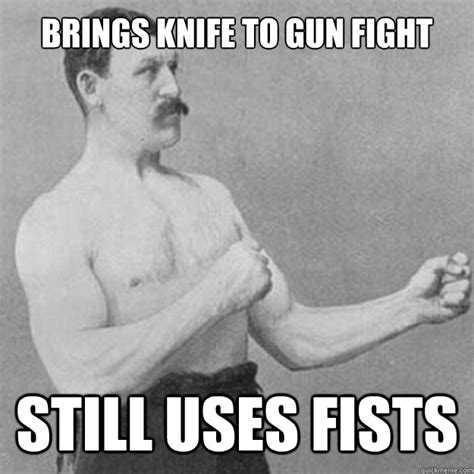 Funny Fight Memes - brings knife to gun fight still uses fists overly manly