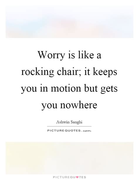 Worrying Is Like A Rocking Chair Quote by Worry Is Like A Rocking Chair It Keeps You In Motion But