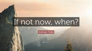 if not now when eckhart tolle quote if not now when 23 wallpapers quotefancy