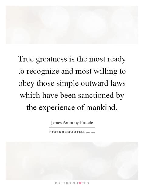 The Most Willing true greatness is the most ready to recognize and most