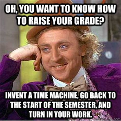 do you need to raise your grade in oh you want to how to raise your grade invent a time machine go back to the start of the