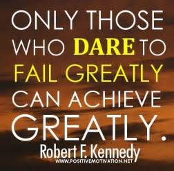 Only those who dare to fail greatly can achieve greatly robert f