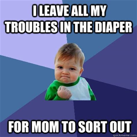 Diaper Meme - i leave all my troubles in the diaper for mom to sort out