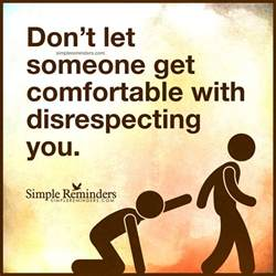 are you comfortable don t let someone get comfortable with disrespecting you