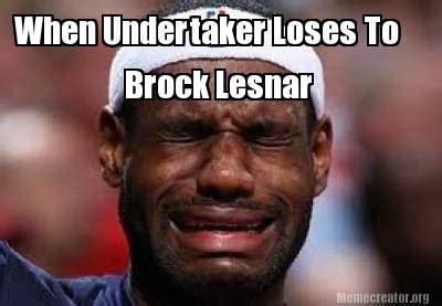 Brock Lesnar Meme - meme creator when undertaker loses to brock lesnar meme