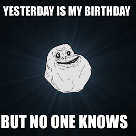 Who Knows Meme - meme creator yesterday is my birthday but no one knows