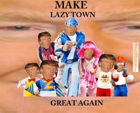 Lazy Town Meme - funny memes make lazy town great again funny memes